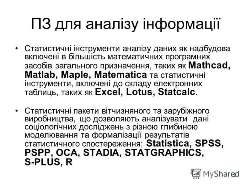 2 ПЗ для аналізу інформації Статистичні інструменти аналізу даних як надбудова включені в більшість математичних програмних засобів загального призначення, таких як Mathcad, Matlab, Maple, Matematica та статистичні інструменти, включені до складу еле