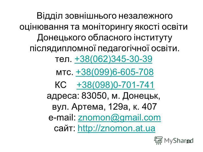 24 Відділ зовнішнього незалежного оцінювання та моніторингу якості освіти Донецького обласного інституту післядипломної педагогічної освіти. тел. +38(062)345-30-39 +38(062)345-30-39 мтс. +38(099)6-605-708+38(099)6-605-708 КС +38(098)0-701-741 адреса:
