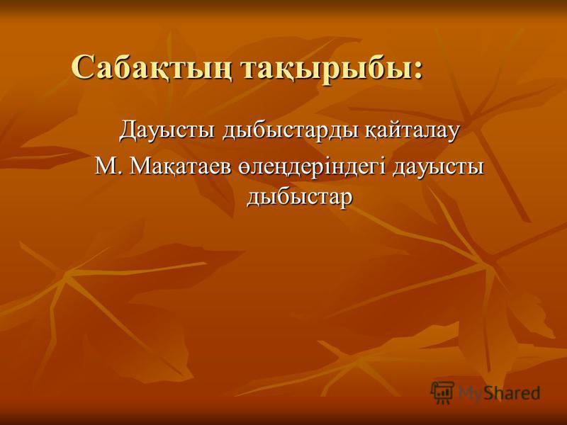 Сабақтың тақырыбы: Дауысты дыбыстарды қайталау М. Мақатаев өлеңдеріндегі дауысты дыбыстар