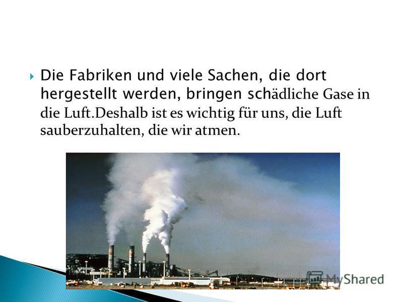 Die Fabriken und viele Sachen, die dort hergestellt werden, bringen sch ädliche Gase in die Luft.Deshalb ist es wichtig für uns, die Luft sauberzuhalten, die wir atmen.