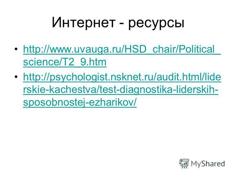 Интернет - ресурсы http://www.uvauga.ru/HSD_chair/Political_ science/T2_9.htmhttp://www.uvauga.ru/HSD_chair/Political_ science/T2_9. htm http://psychologist.nsknet.ru/audit.html/lide rskie-kachestva/test-diagnostika-liderskih- sposobnostej-ezharikov/
