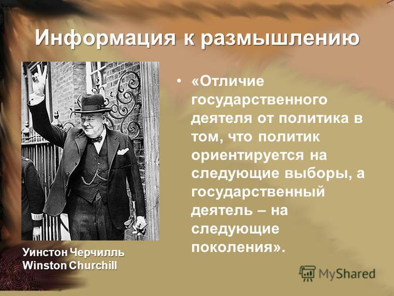 Информация к размышлению «Отличие государственного деятеля от политика в том, что политик ориентируется на следующие выборы, а государственный деятель – на следующие поколения». Уинстон Черчилль Winston Churchill