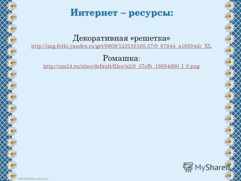 Интернет – ресурсы: Декоративная «решетка» http://img-fotki.yandex.ru/get/6608/123155165.37/0_97944_a16594dc_XL Ромашка : http://szn24.ru/sites/default/files/u2/0_37efb_18694d80_l_0.png