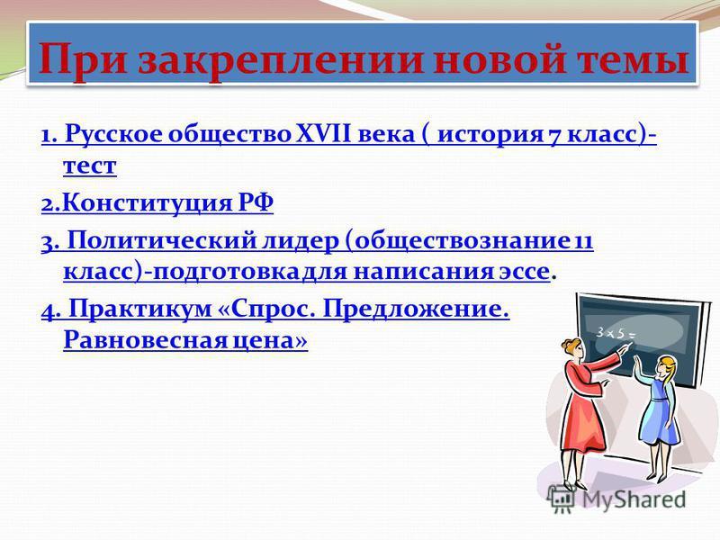 При закреплении новой темы 1. Русское общество XVII века ( история 7 класс)- тест 2. Конституция РФ 3. Политический лидер (обществознание 11 класс)-подготовка для написания эссе 3. Политический лидер (обществознание 11 класс)-подготовка для написания