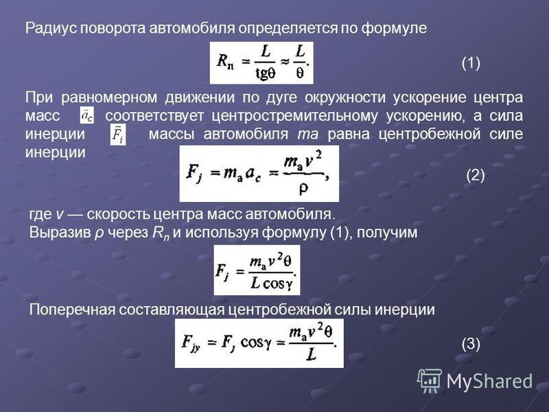 Радиус поворота автомобиля определяется по формуле (1) При равномерном движении по дуге окружности ускорение центра масс соответствует центростремительному ускорению, а сила инерции массы автомобиля та равна центробежной силе инерции (2) где v скорос