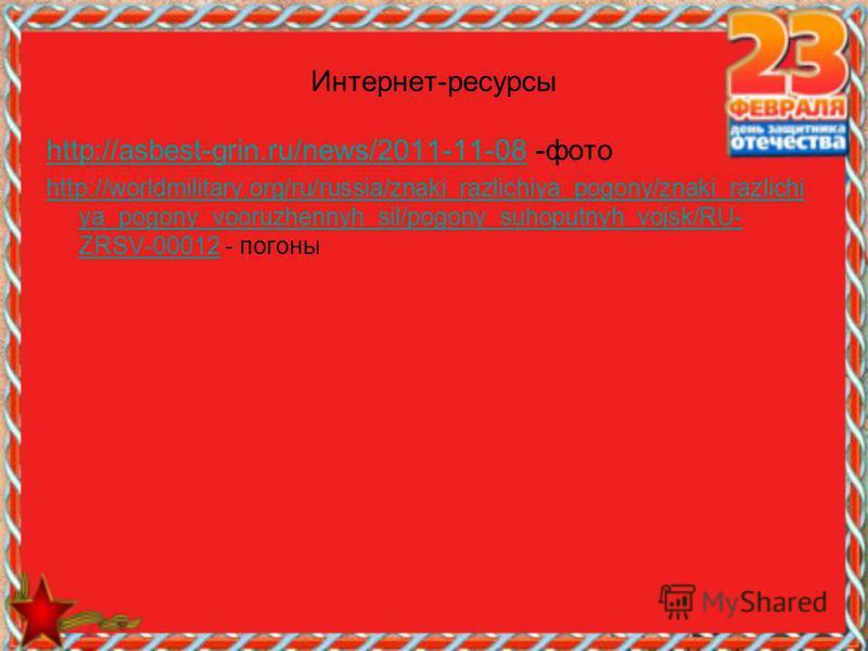 Интернет-ресурсы http://asbest-grin.ru/news/2011-11-08http://asbest-grin.ru/news/2011-11-08 -фото http://worldmilitary.org/ru/russia/znaki_razlichiya_pogony/znaki_razlichi ya_pogony_vooruzhennyh_sil/pogony_suhoputnyh_vojsk/RU- ZRSV-00012http://worldm