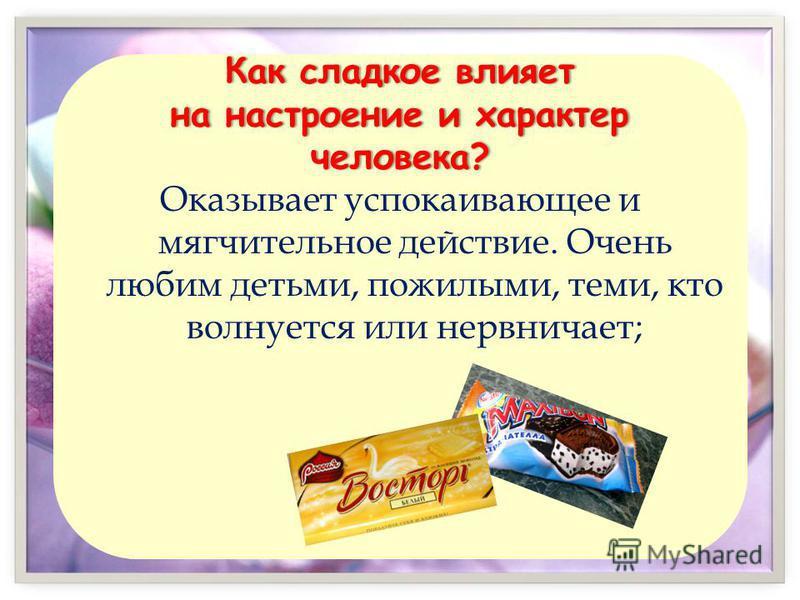Как сладкое влияет на настроение и характер человека? Оказывает успокаивающее и мягчительное действие. Очень любим детьми, пожилыми, теми, кто волнуется или нервничает;
