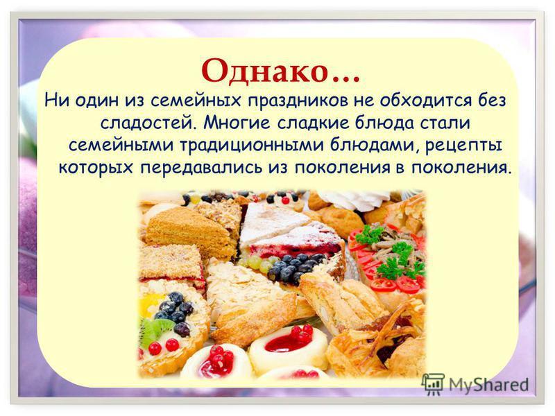 Однако… Ни один из семейных праздников не обходится без сладостей. Многие сладкие блюда стали семейными традиционными блюдами, рецепты которых передавались из поколения в поколения.