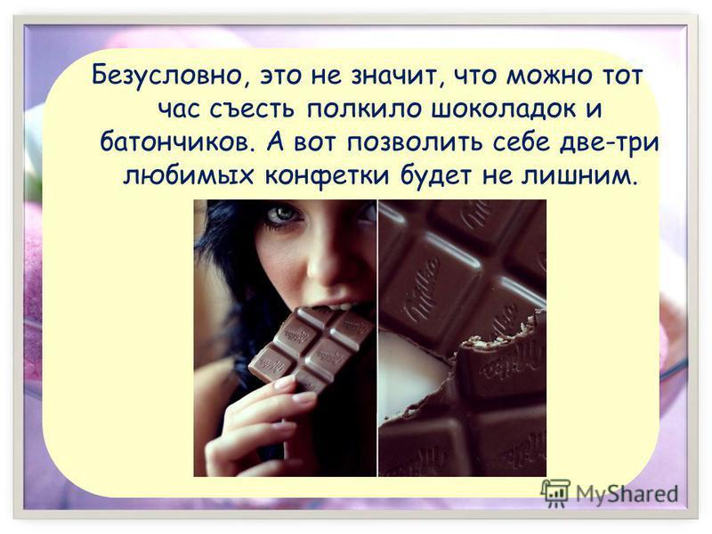 Безусловно, это не значит, что можно тот час съесть полкило шоколадок и батончиков. А вот позволить себе две-три любимых конфетки будет не лишним.