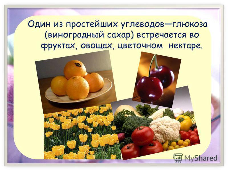 Один из простейших углеводов глюкоза (виноградный сахар) встречается во фруктах, овощах, цветочном нектаре.