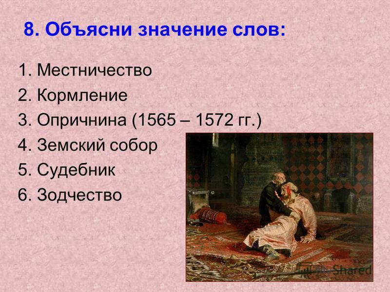 8. Объясни значение слов: 1. Местничество 2. Кормление 3. Опричнина (1565 – 1572 гг.) 4. Земский собор 5. Судебник 6. Зодчество