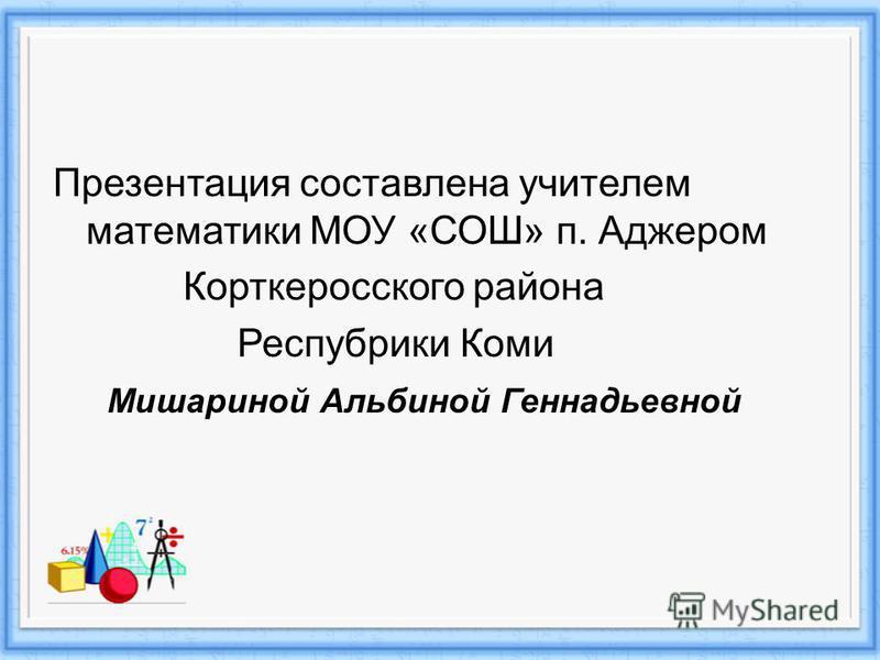 Презентация составлена учителем математики МОУ «СОШ» п. Аджером Корткеросского района Респубрики Коми Мишариной Альбиной Геннадьевной