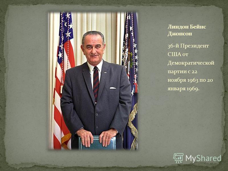 36-й Президент США от Демократической партии с 22 ноября 1963 по 20 января 1969.