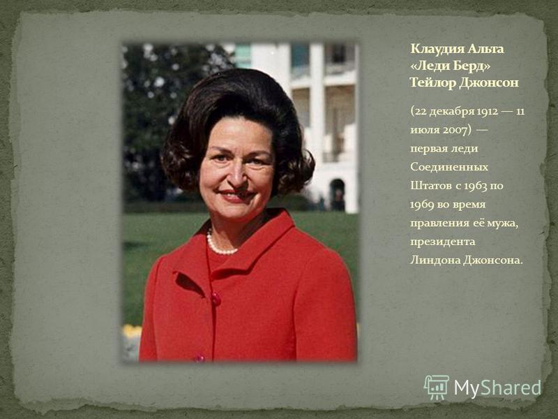 (22 декабря 1912 11 июля 2007) первая леди Соединенных Штатов с 1963 по 1969 во время правления её мужа, президента Линдона Джонсона.
