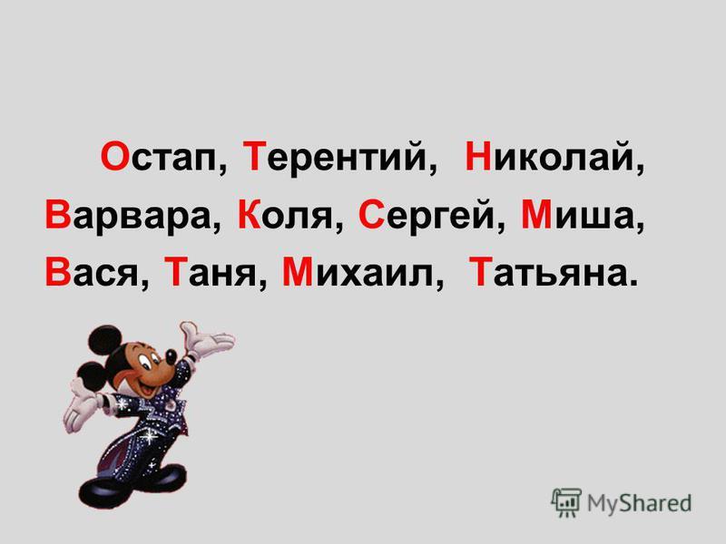 Остап, Терентий, Николай, Варвара, Коля, Сергей, Миша, Вася, Таня, Михаил, Татьяна.