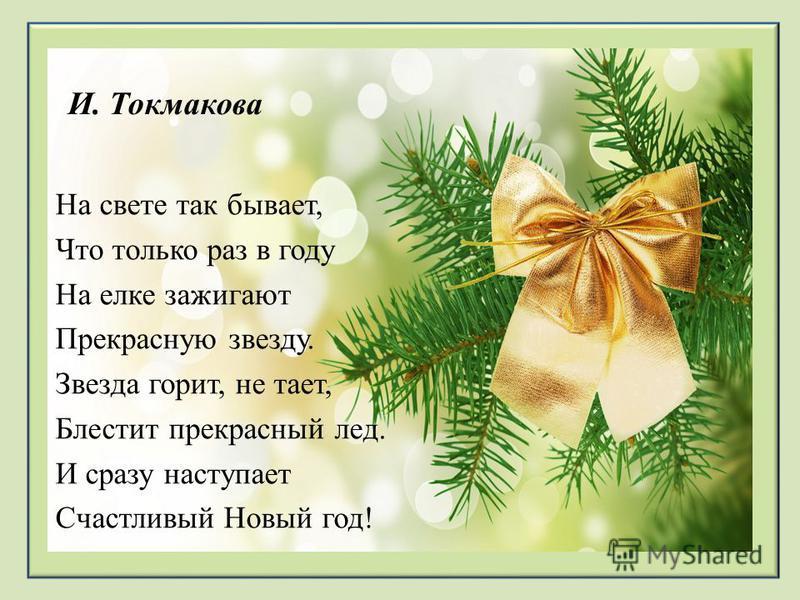 И. Токмакова На свете так бывает, Что только раз в году На елке зажигают Прекрасную звезду. Звезда горит, не тает, Блестит прекрасный лед. И сразу наступает Счастливый Новый год!