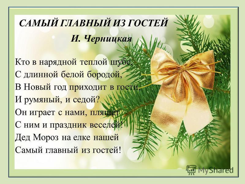 САМЫЙ ГЛАВНЫЙ ИЗ ГОСТЕЙ И. Черницкая Кто в нарядной теплой шубе, С длинной белой бородой, В Новый год приходит в гости, И румяный, и седой? Он играет с нами, пляшет С ним и праздник веселей! Дед Мороз на елке нашей Самый главный из гостей!