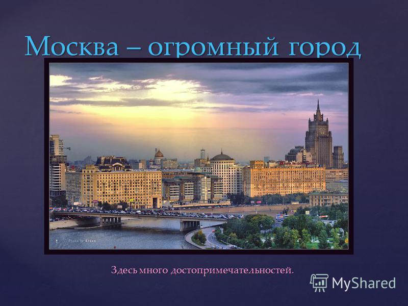 Здесь много достопримечательностей. Здесь много достопримечательностей. Москва – огромный город