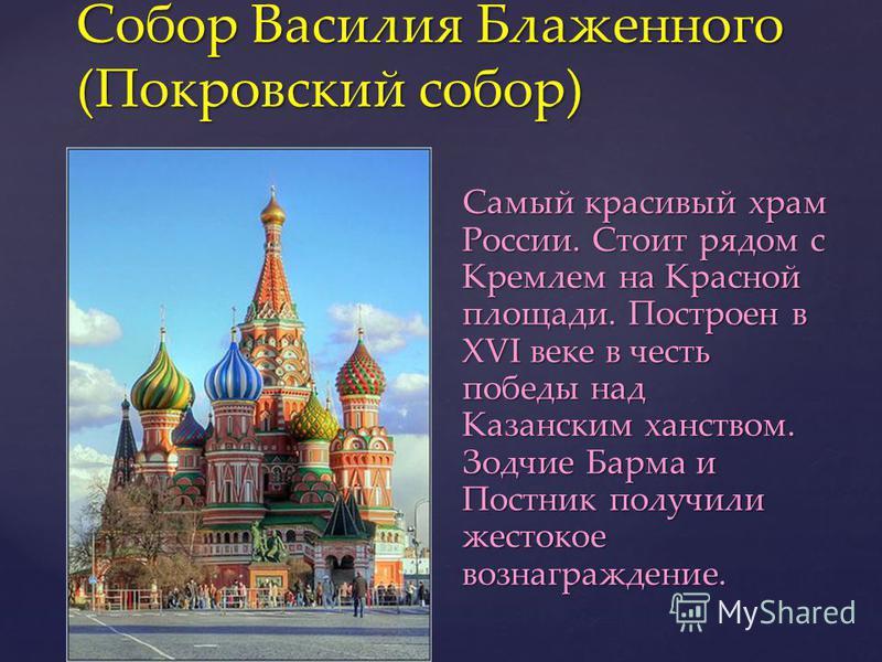 Самый красивый храм России. Стоит рядом с Кремлем на Красной площади. Построен в XVI веке в честь победы над Казанским ханством. Зодчие Барма и Постник получили жестокое вознаграждение. Самый красивый храм России. Стоит рядом с Кремлем на Красной пло