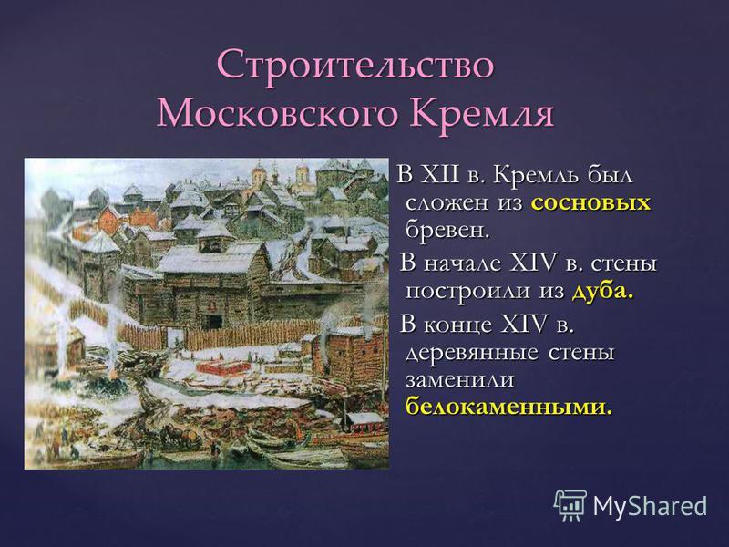 Строительство Московского Кремля В XII в. Кремль был сложен из сосновых бревен. В XII в. Кремль был сложен из сосновых бревен. В начале XIV в. стены построили из дуба. В начале XIV в. стены построили из дуба. В конце XIV в. деревянные стены заменили