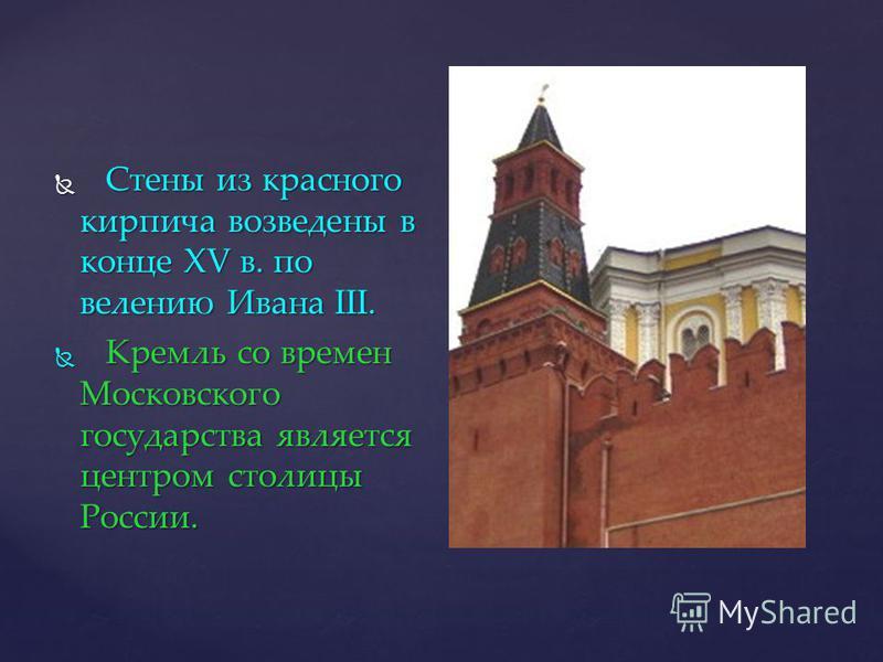Стены из красного кирпича возведены в конце XV в. по велению Ивана III. Стены из красного кирпича возведены в конце XV в. по велению Ивана III. Кремль со времен Московского государства является центром столицы России. Кремль со времен Московского гос