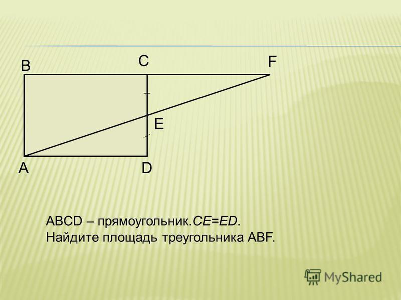 A B C D E F ABCD – прямоугольник.CE=ED. Найдите площадь треугольника ABF.