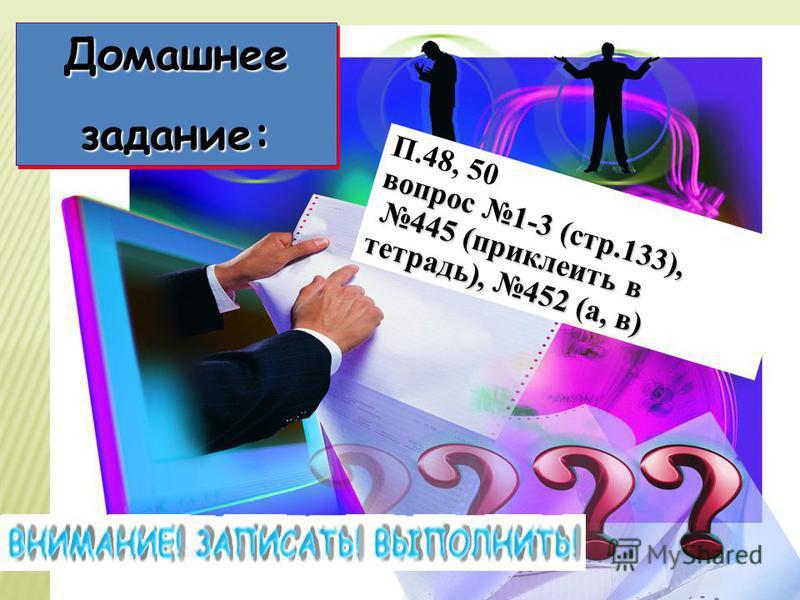 Домашнеезадание: Домашнее задание: П.48, 50 вопрос 1-3 (стр.133), 445 (приклеить в тетрадь), 452 (а, в)