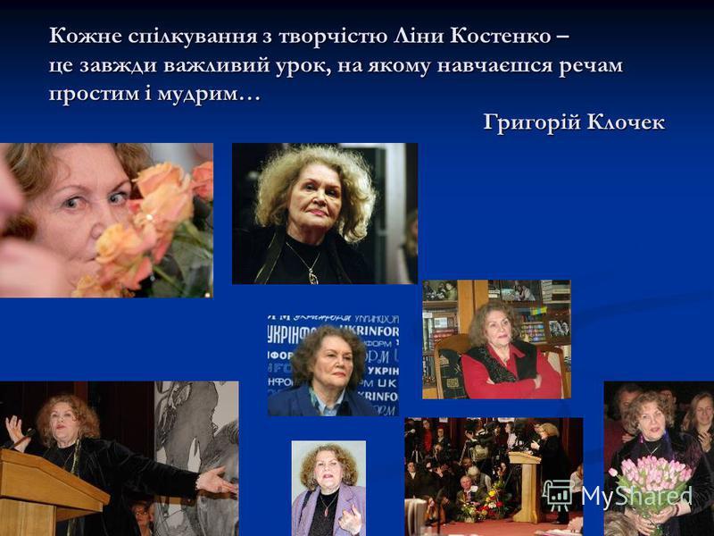Кожне спілкування з творчістю Ліни Костенко – це завжди важливий урок, на якому навчаєшся речам простим і мудрим… Григорій Клочек