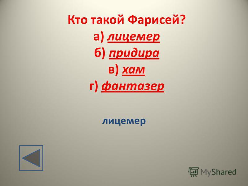 Кто такой Фарисей? а) лицемер б) придира в) хам г) фантазер лицемер