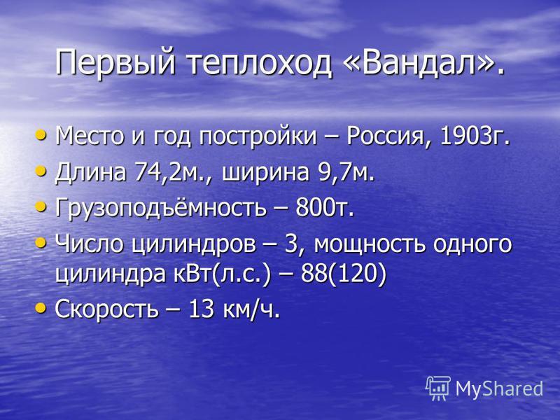 Первый теплоход «Вандал». Место и год постройки – Россия, 1903 г. Место и год постройки – Россия, 1903 г. Длина 74,2 м., ширина 9,7 м. Длина 74,2 м., ширина 9,7 м. Грузоподъёмность – 800 т. Грузоподъёмность – 800 т. Число цилиндров – 3, мощность одно
