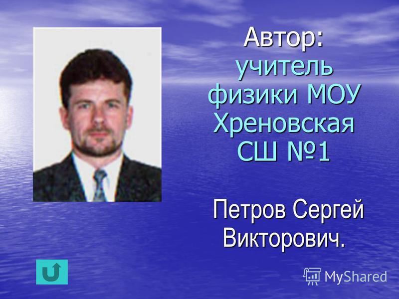 Автор: учитель физики МОУ Хреновская СШ 1 Петров Сергей Викторович.