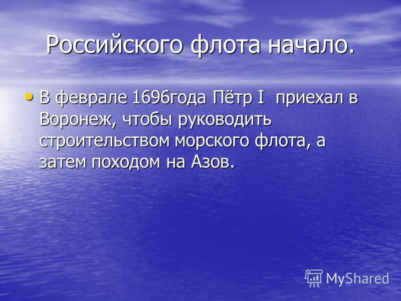 Российского флота начало. В феврале 1696 года Пётр I приехал в Воронеж, чтобы руководить строительством морского флота, а затем походом на Азов. В феврале 1696 года Пётр I приехал в Воронеж, чтобы руководить строительством морского флота, а затем пох