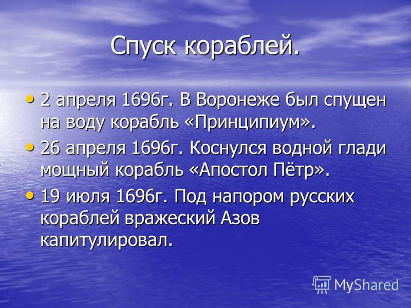 Спуск кораблей. 2 апреля 1696 г. В Воронеже был спущен на воду корабль «Принципиум». 2 апреля 1696 г. В Воронеже был спущен на воду корабль «Принципиум». 26 апреля 1696 г. Коснулся водной глади мощный корабль «Апостол Пётр». 26 апреля 1696 г. Коснулс
