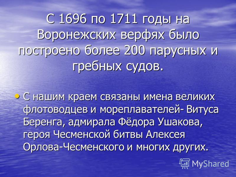 С 1696 по 1711 годы на Воронежских верфях было построено более 200 парусных и гребных судов. С нашим краем связаны имена великих флотоводцев и мореплавателей- Витуса Беренга, адмирала Фёдора Ушакова, героя Чесменской битвы Алексея Орлова-Чесменского