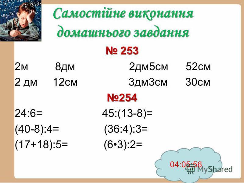 Самостійне виконання домашнього завдання 253 253 2м 8дм 2дм5см 52см 2 дм 12см 3дм3см 30см254 24:6= 45:(13-8)= (40-8):4= (36:4):3= (17+18):5= (63):2= 04:07:30