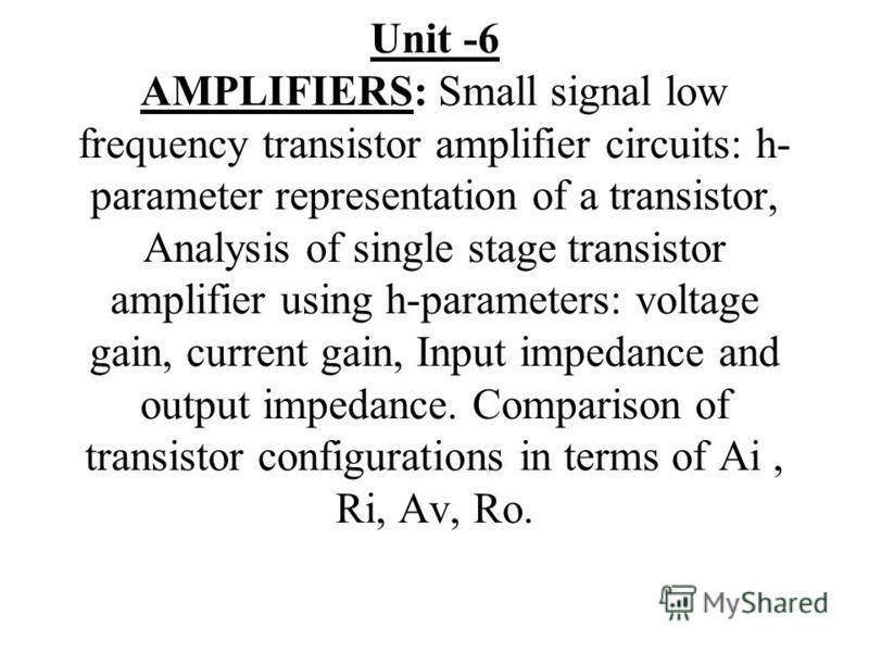 Unit -6 AMPLIFIERS: Small signal low frequency transistor amplifier circuits: h- parameter representation of a transistor, Analysis of single stage transistor amplifier using h-parameters: voltage gain, current gain, Input impedance and output impeda
