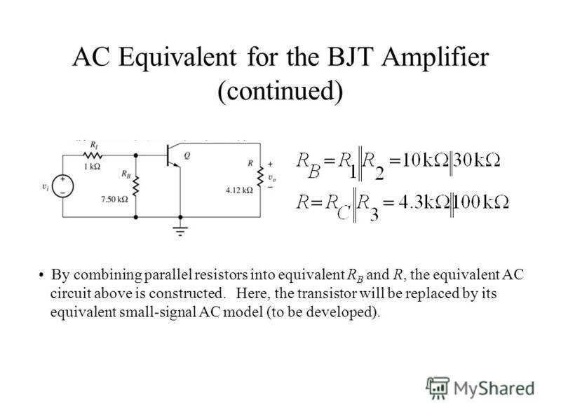 AC Equivalent for the BJT Amplifier (continued) By combining parallel resistors into equivalent R B and R, the equivalent AC circuit above is constructed. Here, the transistor will be replaced by its equivalent small-signal AC model (to be developed)