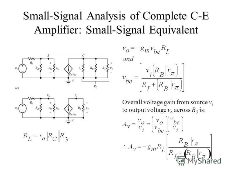 Small-Signal Analysis of Complete C-E Amplifier: Small-Signal Equivalent Overall voltage gain from source v i to output voltage v o across R 3 is: