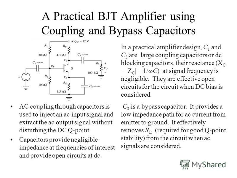 A Practical BJT Amplifier using Coupling and Bypass Capacitors AC coupling through capacitors is used to inject an ac input signal and extract the ac output signal without disturbing the DC Q-point Capacitors provide negligible impedance at frequenci