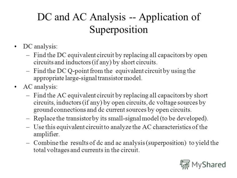 DC and AC Analysis -- Application of Superposition DC analysis: –Find the DC equivalent circuit by replacing all capacitors by open circuits and inductors (if any) by short circuits. –Find the DC Q-point from the equivalent circuit by using the appro