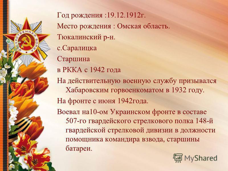 Год рождения :19.12.1912 г. Место рождения : Омская область. Тюкалинский р-н. с.Саралицка Старшина в РККА с 1942 года На действительную военную службу призывался Хабаровским гор военкоматом в 1932 году. На фронте с июня 1942 года. Воевал на 10-ом Укр