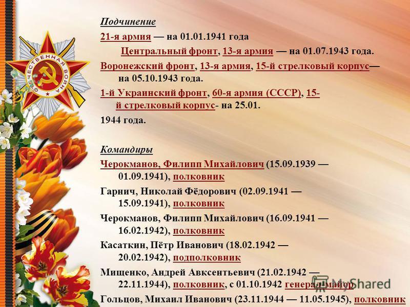 Подчинение 21-я армия 21-я армия на 01.01.1941 года Центральный фронт Центральный фронт, 13-я армия на 01.07.1943 года.13-я армия Воронежский фронт Воронежский фронт, 13-я армия, 15-й стрелковый корпус на 05.10.1943 года.13-я армия 15-й стрелковый ко