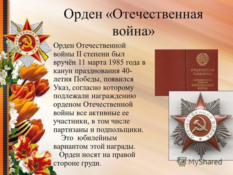 Орден «Отечественная война» Орден Отечественной войны II степени был вручён 11 марта 1985 года в канун празднования 40- летия Победы, появился Указ, согласно которому подлежали награждению орденом Отечественной войны все активные ее участники, в том