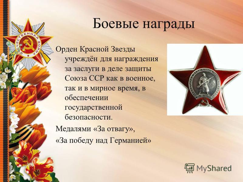 Боевые награды Орден Красной Звезды учреждён для награждения за заслуги в деле защиты Союза ССР как в военное, так и в мирное время, в обеспечении государственной безопасности. Медалями «За отвагу», «За победу над Германией»