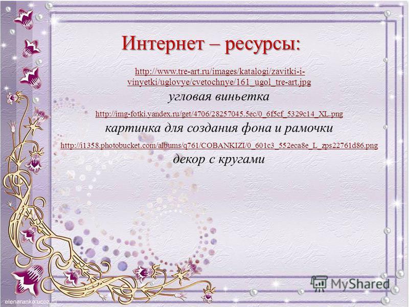 Интернет – ресурсы: http://www.tre-art.ru/images/katalogi/zavitki-i- vinyetki/uglovye/cvetochnye/161_ugol_tre-art.jpghttp://www.tre-art.ru/images/katalogi/zavitki-i- vinyetki/uglovye/cvetochnye/161_ugol_tre-art.jpg угловая виньетка http://img-fotki.y