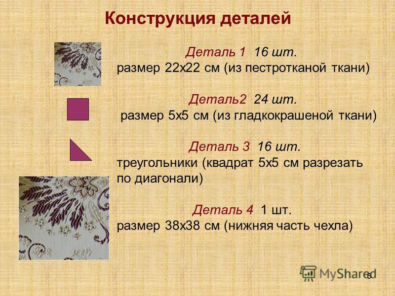 6 Конструкция деталей Деталь 1 16 шт. размер 22 х 22 см (из пестротканой ткани) Деталь 2 24 шт. размер 5 х 5 см (из гладкокрашеной ткани) Деталь 3 16 шт. треугольники (квадрат 5x5 см разрезать по диагонали) Деталь 4 1 шт. размер 38x38 см (нижняя част