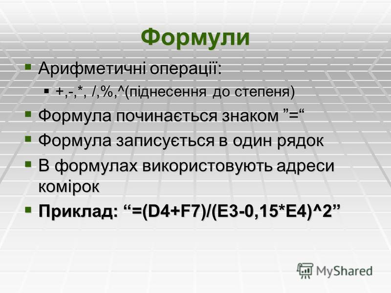 Формули Арифметичні операції: Арифметичні операції: +,-,*, /,%,^(піднесення до степеня) +,-,*, /,%,^(піднесення до степеня) Формула починається знаком = Формула починається знаком = Формула записується в один рядок Формула записується в один рядок В