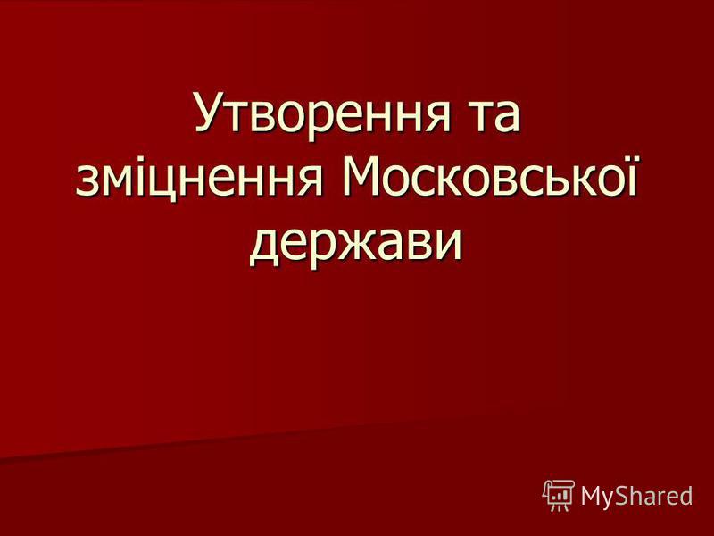 Утворення та зміцнення Московської держави