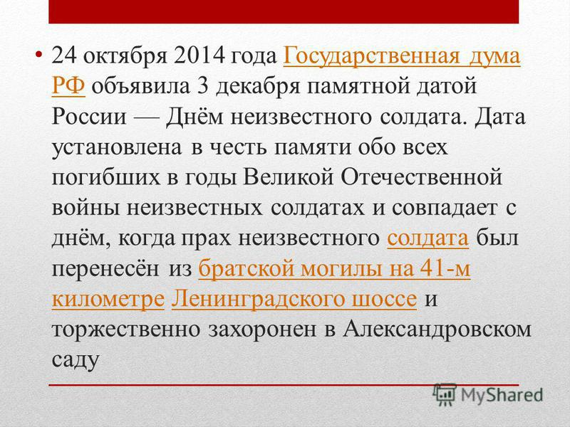 24 октября 2014 года Государственная дума РФ объявила 3 декабря памятной датой России Днём неизвестного солдата. Дата установлена в честь памяти обо всех погибших в годы Великой Отечественной войны неизвестных солдатах и совпадает с днём, когда прах