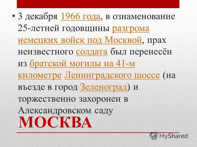 МОСКВА 3 декабря 1966 года, в ознаменование 25-летней годовщины разгрома немецких войск под Москвой, прах неизвестного солдата был перенесён из братской могилы на 41-м километре Ленинградского шоссе (на въезде в город Зеленоград) и торжественно захор